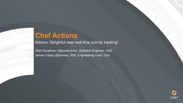 Chef Actions Actions: Delightful near real-time activity tracking! Allen Goodman (@goodmanio), Software Engineer, Chef Jam...