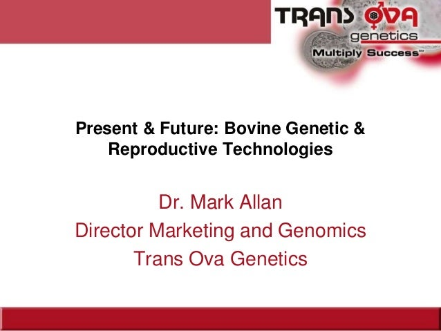 Present & Future: Bovine Genetic & Reproductive Technologies Dr. Mark Allan Director Marketing and Genomics Trans Ova Gene...