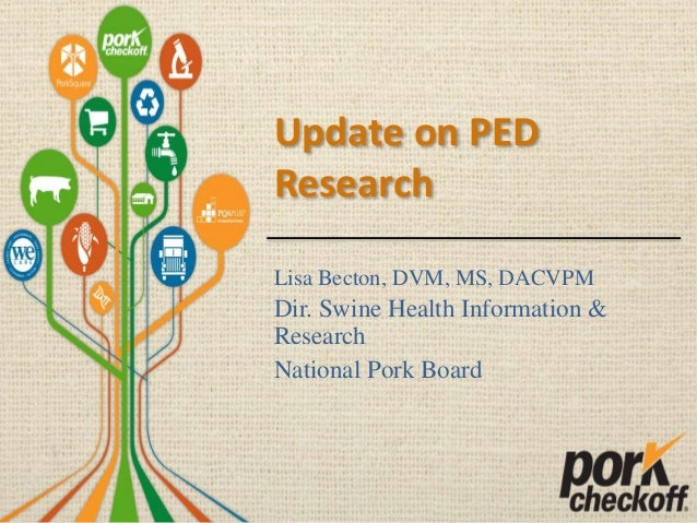 Update on PED Research Lisa Becton, DVM, MS, DACVPM Dir. Swine Health Information & Research National Pork Board