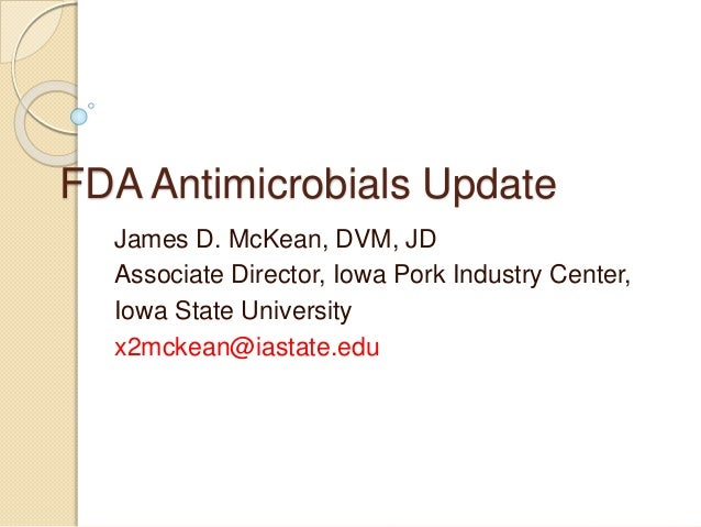 FDA Antimicrobials Update James D. McKean, DVM, JD Associate Director, Iowa Pork Industry Center, Iowa State University x2...