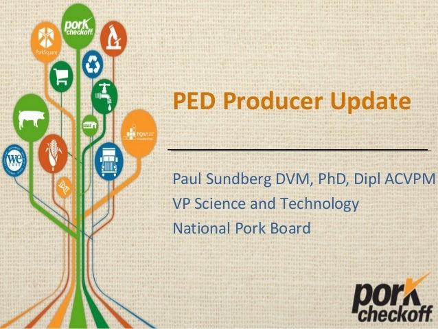 PED Producer Update Paul Sundberg DVM, PhD, Dipl ACVPM VP Science and Technology National Pork Board