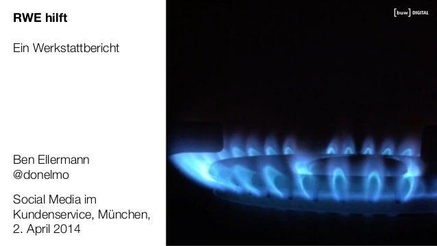 RWE hilft Ein Werkstattbericht Social Media im Kundenservice, München, 2. April 2014 Ben Ellermann @donelmo