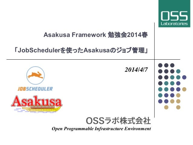 Asakusa Framework 勉強会2014春 「JobSchedulerを使ったAsakusaのジョブ管理」 2014/4/7 Open Programmable Infrastructure Environment