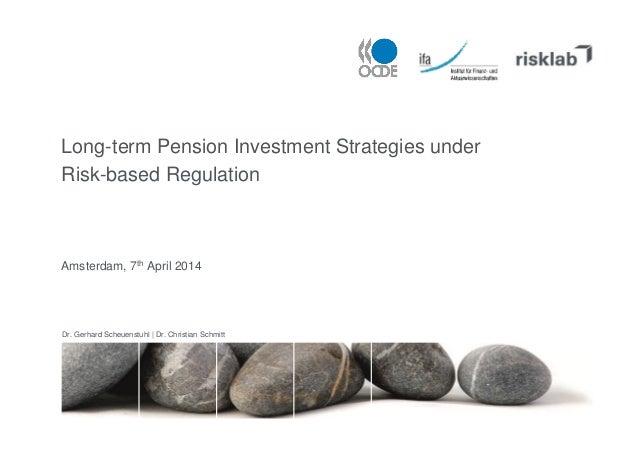 Long-term Pension Investment Strategies under Risk-based Regulation Amsterdam, 7th April 2014 Dr. Gerhard Scheuenstuhl | D...
