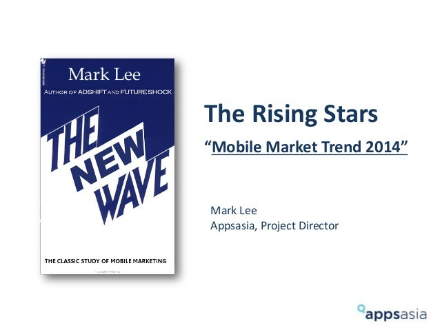 "The Rising Stars ""Mobile Market Trend 2014"" Mark Lee Appsasia, Project Director Mark Lee"