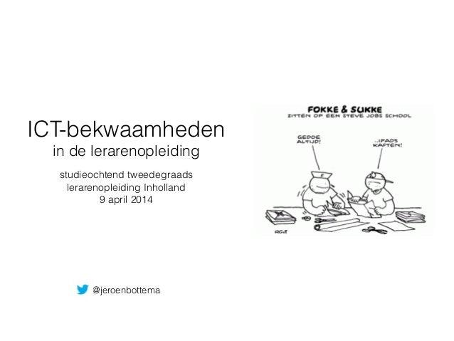 ICT-bekwaamheden in de lerarenopleiding studieochtend tweedegraads lerarenopleiding Inholland 9 april 2014 @jeroenbottema