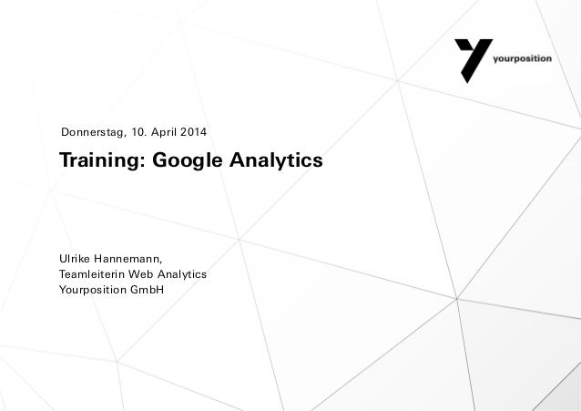 Training: Google Analytics Ulrike Hannemann, Teamleiterin Web Analytics Yourposition GmbH Donnerstag, 10. April 2014