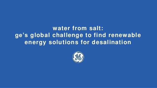 water from salt: ge's global challenge to find renewable energy solutions for desalination