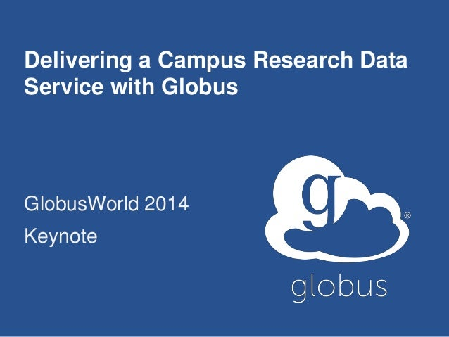 Delivering a Campus Research Data Service with Globus GlobusWorld 2014 Keynote