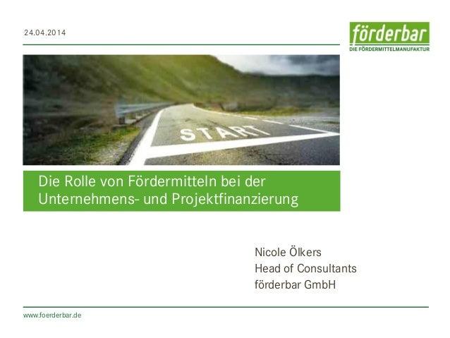 www.foerderbar.de Die Rolle von Fördermitteln bei der Unternehmens- und Projektfinanzierung 24.04.2014 Nicole Ölkers Head ...