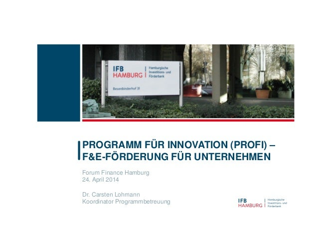 Forum Finance Hamburg 24. April 2014 Dr. Carsten Lohmann Koordinator Programmbetreuung PROGRAMM FÜR INNOVATION (PROFI) – F...