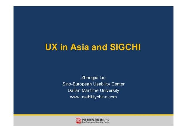 UX in Asia and SIGCHI Zhengjie Liu Sino-European Usability Center Dalian Maritime University www.usabilitychina.com