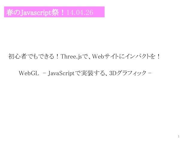 初心者でもできる!Three.jsで、Webサイトにインパクトを! 春のJavascript祭!14.04.26 WebGL - JavaScriptで実装する、3Dグラフィック - 1