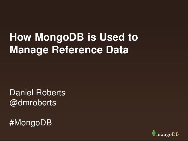 How MongoDB is Used to Manage Reference Data Daniel Roberts @dmroberts #MongoDB