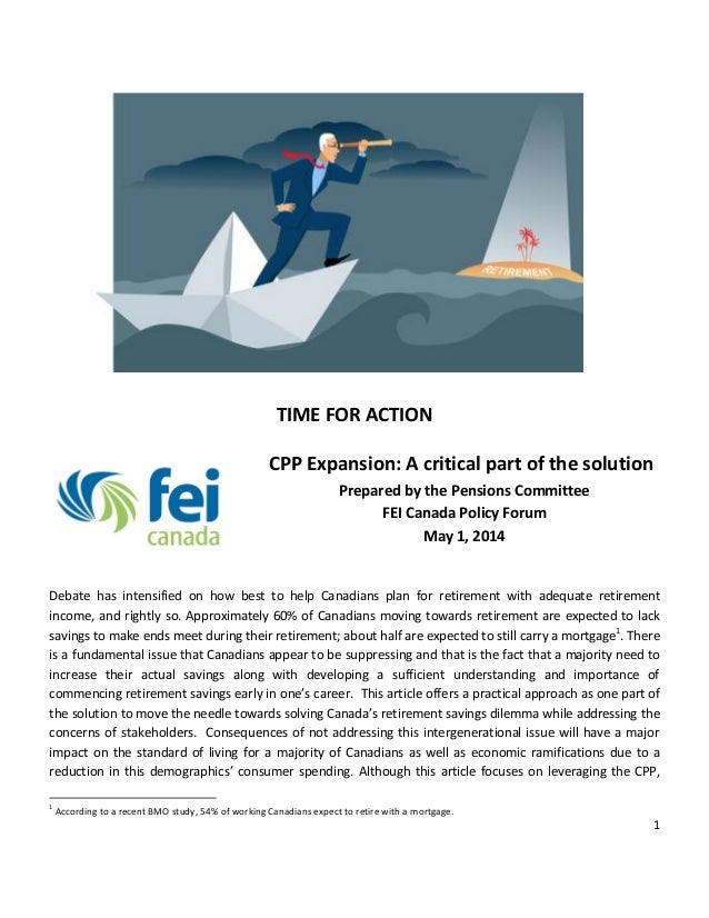 1 TIME FOR ACTION CPP Expansion: A critical part of the solution Prepared by the Pensions Committee FEI Canada Policy Foru...