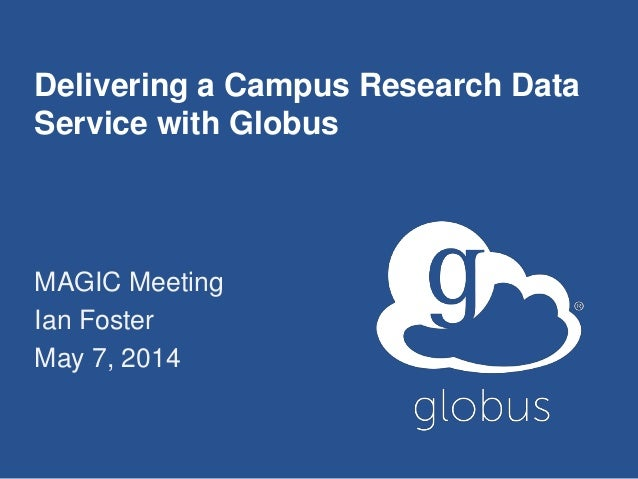 Delivering a Campus Research Data Service with Globus MAGIC Meeting Ian Foster May 7, 2014