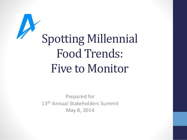 Spotting Millennial Food Trends: Five to Monitor Prepared for 13th Annual Stakeholders Summit May 8, 2014
