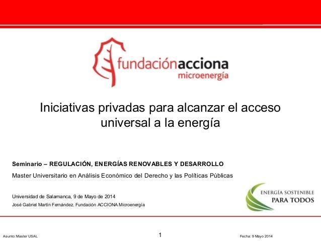 1Asunto: Master USAL Fecha: 9 Mayo 2014 Iniciativas privadas para alcanzar el acceso universal a la energía Seminario – RE...