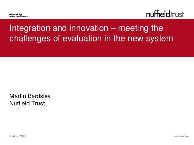 © Nuffield Trust09 May 2014 Integration and innovation – meeting the challenges of evaluation in the new system Martin Bar...