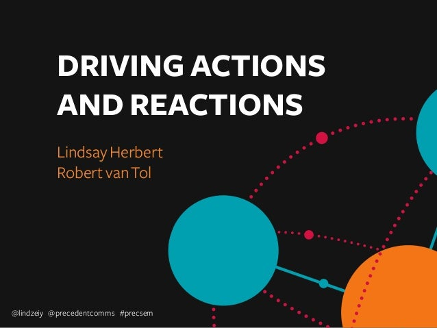 DRIVING ACTIONS AND REACTIONS LindsayHerbert RobertvanTol @lindzeiy @precedentcomms #precsem
