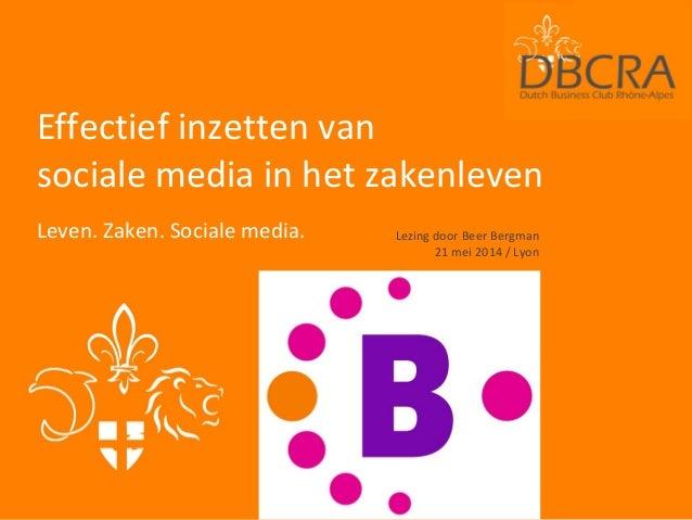 Effectief inzetten van sociale media in het zakenleven Leven. Zaken. Sociale media. Lezing door Beer Bergman 21 mei 2014 /...