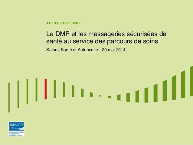 ATELIERS ASIP SANTE Le DMP et les messageries sécurisées de santé au service des parcours de soins Salons Santé et Autonom...