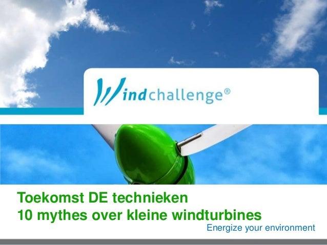 Energize your environment Toekomst DE technieken 10 mythes over kleine windturbines
