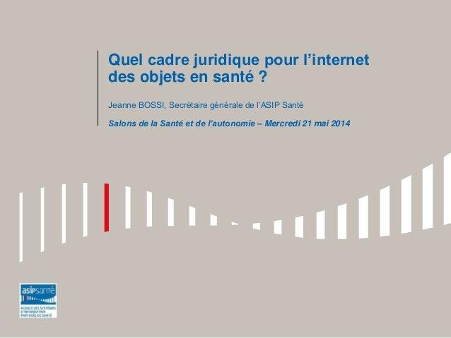 Quel cadre juridique pour l'internet des objets en santé ? Jeanne BOSSI, Secrétaire générale de l'ASIP Santé Salons de la ...