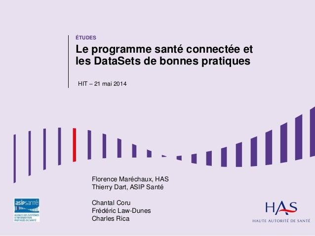 ÉTUDES Le programme santé connectée et les DataSets de bonnes pratiques HIT – 21 mai 2014 Florence Maréchaux, HAS Thierry ...