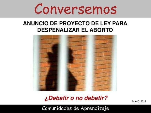 ¿Debatir o no debatir? Conversemos Comunidades de Aprendizaje ANUNCIO DE PROYECTO DE LEY PARA DESPENALIZAR EL ABORTO MAYO,...