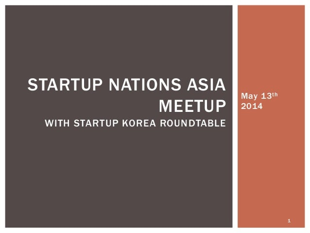 May 13th 2014 1 STARTUP NATIONS ASIA MEETUP WITH STARTUP KOREA ROUNDTABLE