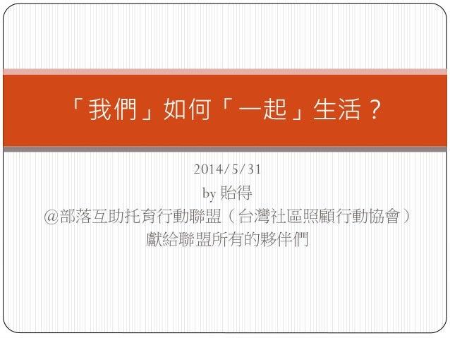 2014/5/31 by 貽得 @部落互助托育行動聯盟(台灣社區照顧行動協會) 獻給聯盟所有的夥伴們 「我們」如何「一起」生活?