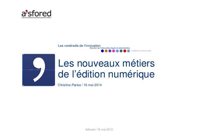 Les vendredis de l'innovation Les nouveaux métiers Christine Parise / 16 mai 2014 de l'édition numérique Christine Parise ...