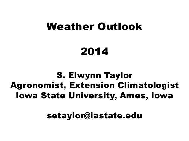 Weather Outlook 2014 S. Elwynn Taylor Agronomist, Extension Climatologist Iowa State University, Ames, Iowa setaylor@iasta...