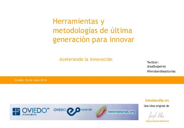 Innolandia.es Una idea original de Herramientas y metodologías de última generación para innovar Oviedo, 16 de Junio 2014 ...