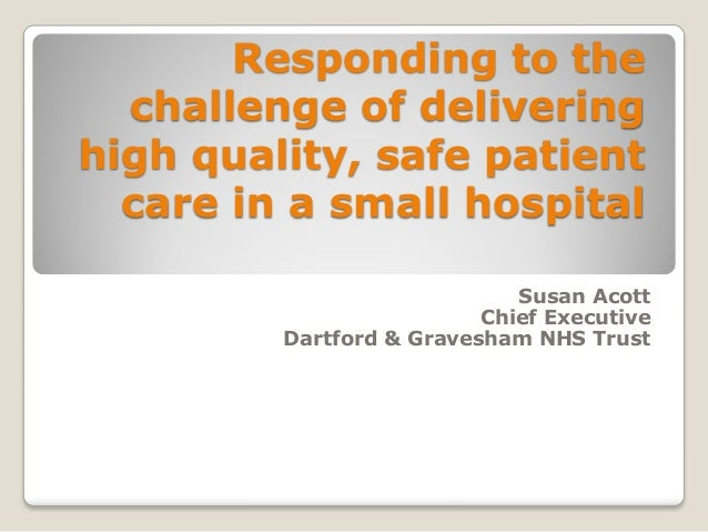 Responding to the challenge of delivering high quality, safe patient care in a small hospital Susan Acott Chief Executive ...