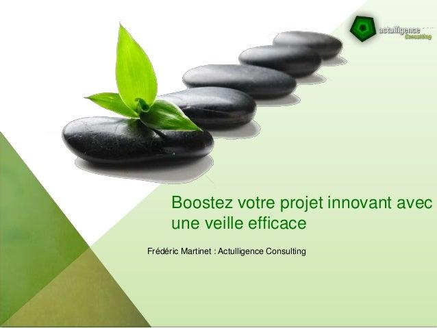 Boostez votre projet innovant avec une veille efficace Frédéric Martinet : Actulligence Consulting