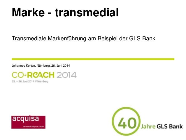 Marke - transmedial Johannes Korten, Nürnberg, 26. Juni 2014 Transmediale Markenführung am Beispiel der GLS Bank