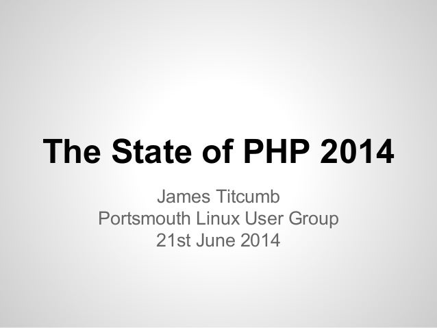 The State of PHP 2014 James Titcumb Portsmouth Linux User Group 21st June 2014