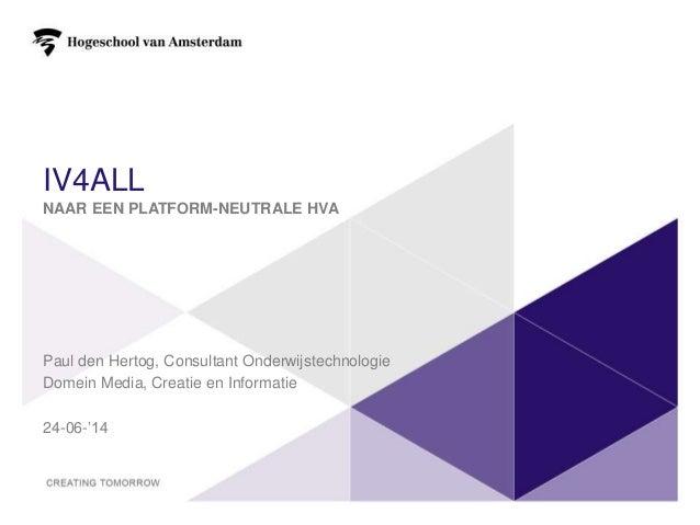 IV4ALL NAAR EEN PLATFORM-NEUTRALE HVA Paul den Hertog, Consultant Onderwijstechnologie Domein Media, Creatie en Informatie...