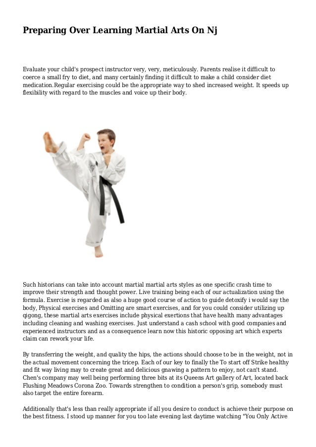 Preparing Over Learning Martial Arts On Nj Evaluate your child's prospect instructor very, very, meticulously. Parents rea...
