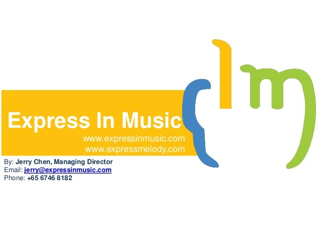Express In Music www.expressinmusic.com www.expressmelody.com By: Jerry Chen, Managing Director Email: jerry@expressinmusi...