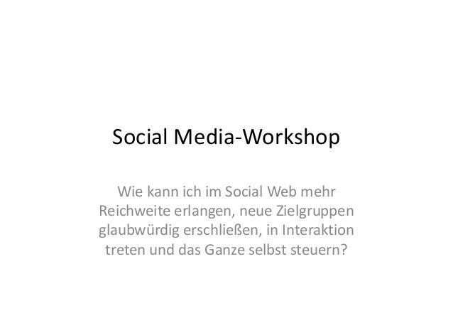 Social Media-Workshop Wie kann ich im Social Web mehr Reichweite erlangen, neue Zielgruppen glaubwürdig erschließen, in In...
