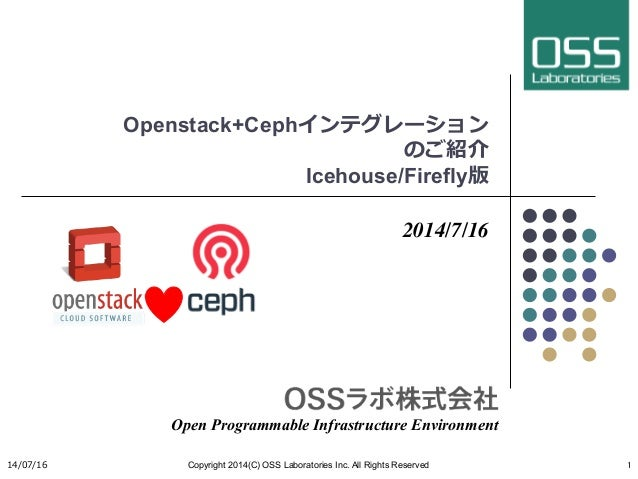 Openstack+Cephインテグレーション のご紹介 Icehouse/Firefly版 2014/7/16 Open Programmable Infrastructure Environment 14/07/16 Copyright ...