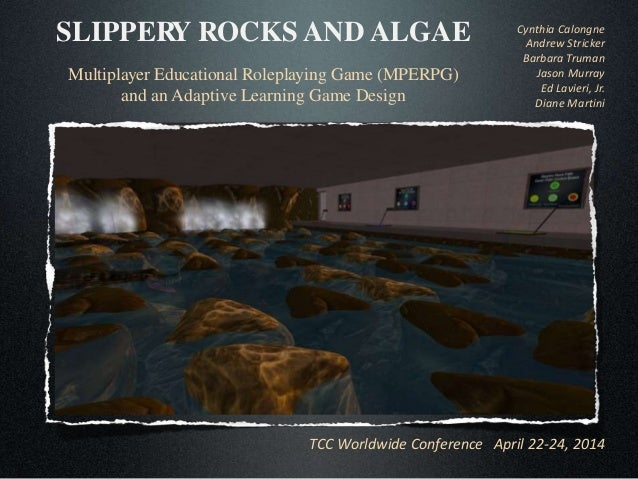 TCC Worldwide Conference April 22-24, 2014 SLIPPERY ROCKS AND ALGAE Multiplayer Educational Roleplaying Game (MPERPG) and ...