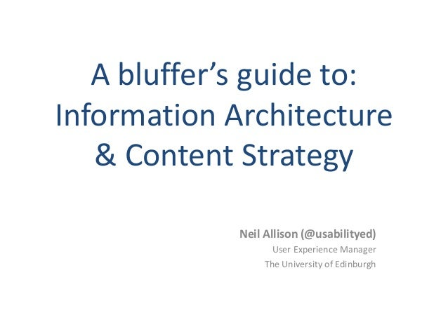 A bluffer's guide to: Information Architecture & Content Strategy Neil Allison (@usabilityed) User Experience Manager The ...