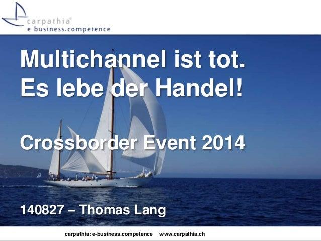 Multichannel ist tot.  Es lebe der Handel!  Crossborder Event 2014  140827 – Thomas Lang  carpathia: e-business.competence...