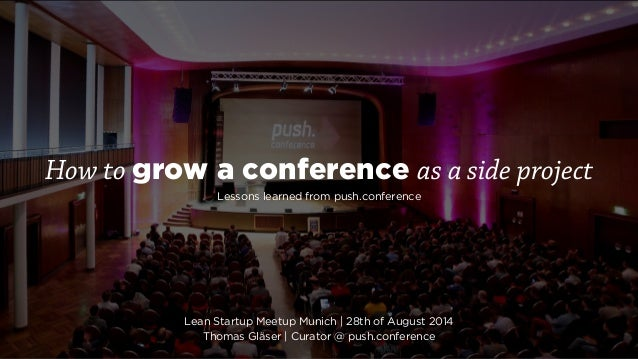 How to grow a conference as a side project  Lessons learned from push.conference  Lean Startup Meetup Munich | 28th of Aug...
