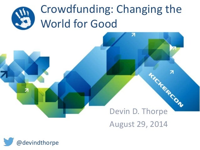 Crowdfunding: Changing the  World for Good  Devin D. Thorpe  August 29, 2014  @devindthorpe