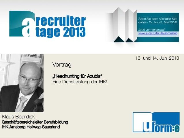 """Klaus BourdickGeschäftsbereichsleiter BerufsbildungIHK Arnsberg Hellweg-Sauerland13. und 14. Juni 2013Vortrag""""Headhunting ..."""